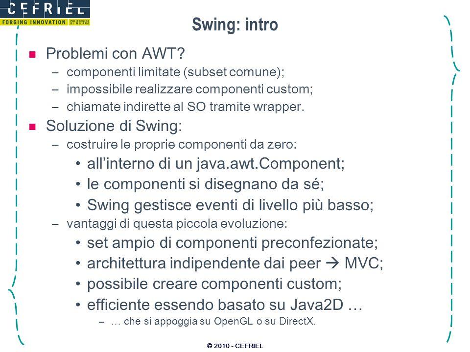 © 2010 - CEFRIEL Swing: intro Problemi con AWT? –componenti limitate (subset comune); –impossibile realizzare componenti custom; –chiamate indirette a