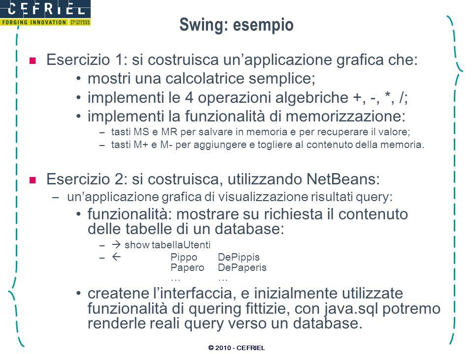 © 2010 - CEFRIEL Swing: esempio Esercizio 1: si costruisca unapplicazione grafica che: mostri una calcolatrice semplice; implementi le 4 operazioni al
