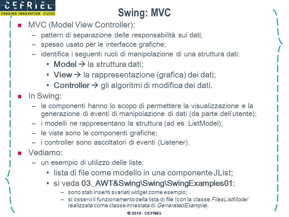 © 2010 - CEFRIEL Swing: MVC MVC (Model View Controller): –pattern di separazione delle responsabilità sui dati; –spesso usato per le interfacce grafic