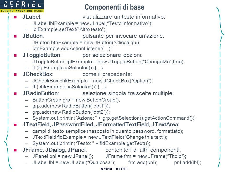 © 2010 - CEFRIEL Componenti di base JLabel:visualizzare un testo informativo: –JLabel lblExample = new JLabel(Testo informativo); –lblExample.setText(