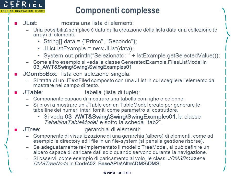 © 2010 - CEFRIEL Componenti complesse JList:mostra una lista di elementi: –Una possibilità semplice è data dalla creazione della lista data una collez