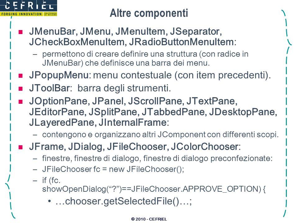 © 2010 - CEFRIEL Altre componenti JMenuBar, JMenu, JMenuItem, JSeparator, JCheckBoxMenuItem, JRadioButtonMenuItem: –permettono di creare definire una