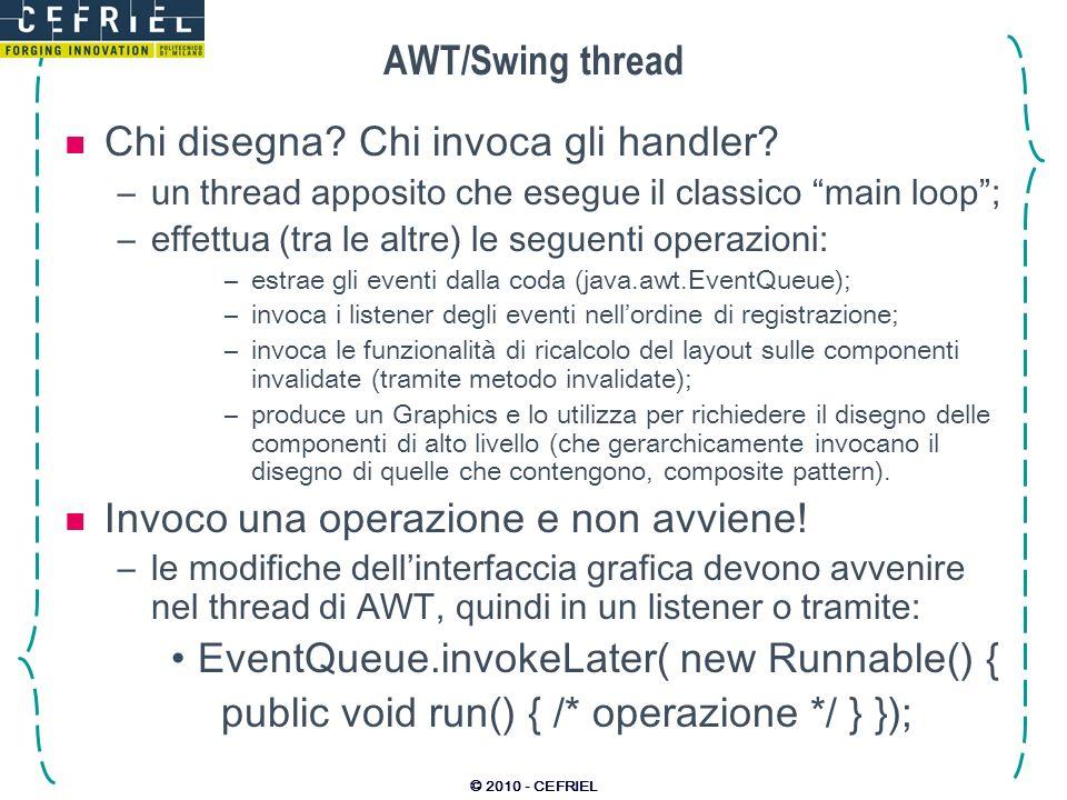 © 2010 - CEFRIEL AWT/Swing thread Chi disegna? Chi invoca gli handler? –un thread apposito che esegue il classico main loop; –effettua (tra le altre)