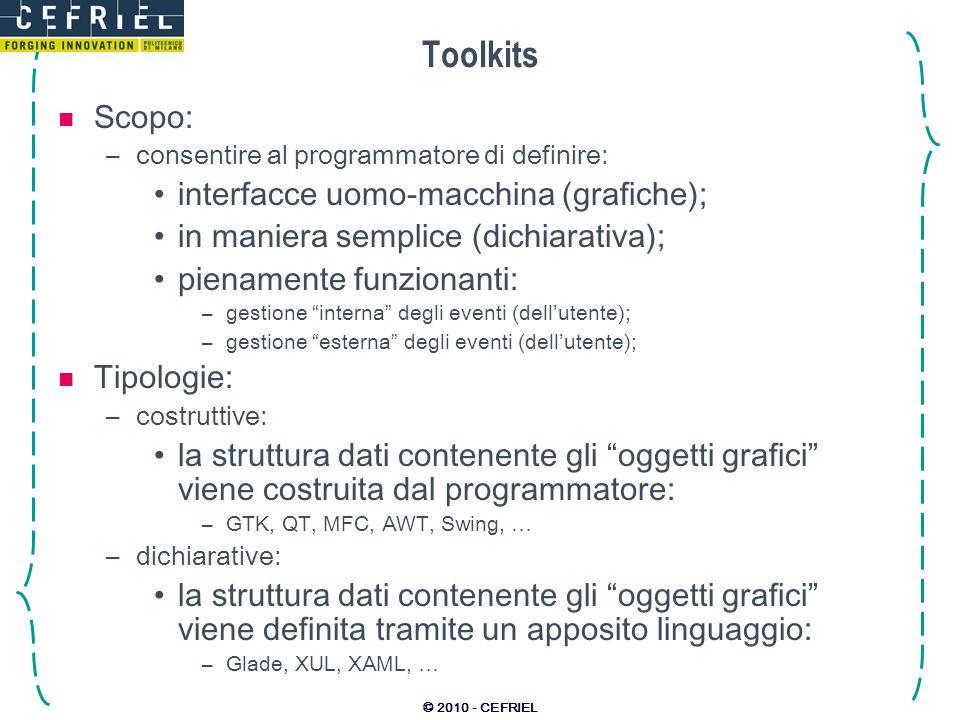 © 2010 - CEFRIEL Toolkits Scopo: –consentire al programmatore di definire: interfacce uomo-macchina (grafiche); in maniera semplice (dichiarativa); pi