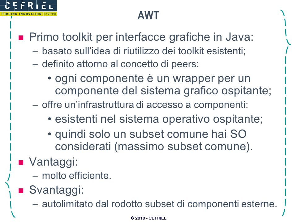 © 2010 - CEFRIEL Componenti di base JLabel:visualizzare un testo informativo: –JLabel lblExample = new JLabel(Testo informativo); –lblExample.setText(Altro testo); JButton:pulsante per invocare unazione: –JButton btnExample = new JButton(Clicca qui); –btnExample.addActionListener(…); JToggleButton:per selezionare opzioni: –JToggleButton tglExample = new JToggleButton(ChangeMe,true); –if (tglExample.isSelected()) {…} JCheckBox:come il precedente: –JCheckBox chkExample = new JCheckBox(Option); –If (chkExample.isSelected()) {…} JRadioButton:selezione singola tra scelte multiple: –ButtonGroup grp = new ButtonGroup(); –grp.add(new RadioButton(opt1)); –grp.add(new RadioButton(opt2)); –System.out.println(Azione: + grp.getSelection().getActionCommand()); JTextField, JPasswordFiled, JFormattedTextField, JTextArea: –campi di testo semplice (nascosto in quanto password, formattato); –JTextField fldExample = new JTextField(Change this text); –System.out.println(Testo: + fldExample.getText()); JFrame, JDialog, JPanel:contenitori di altri componenti: –JPanel pnl = new JPanel();JFrame frm = new JFrame(Titolo); –JLabel lbl = new JLabel(Qualcosa); frm.add(pnl); pnl.add(lbl);
