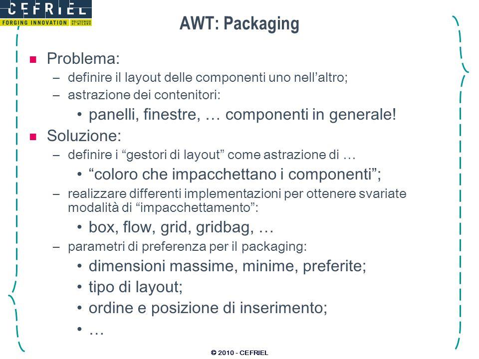 © 2010 - CEFRIEL AWT: Packaging Problema: –definire il layout delle componenti uno nellaltro; –astrazione dei contenitori: panelli, finestre, … compon