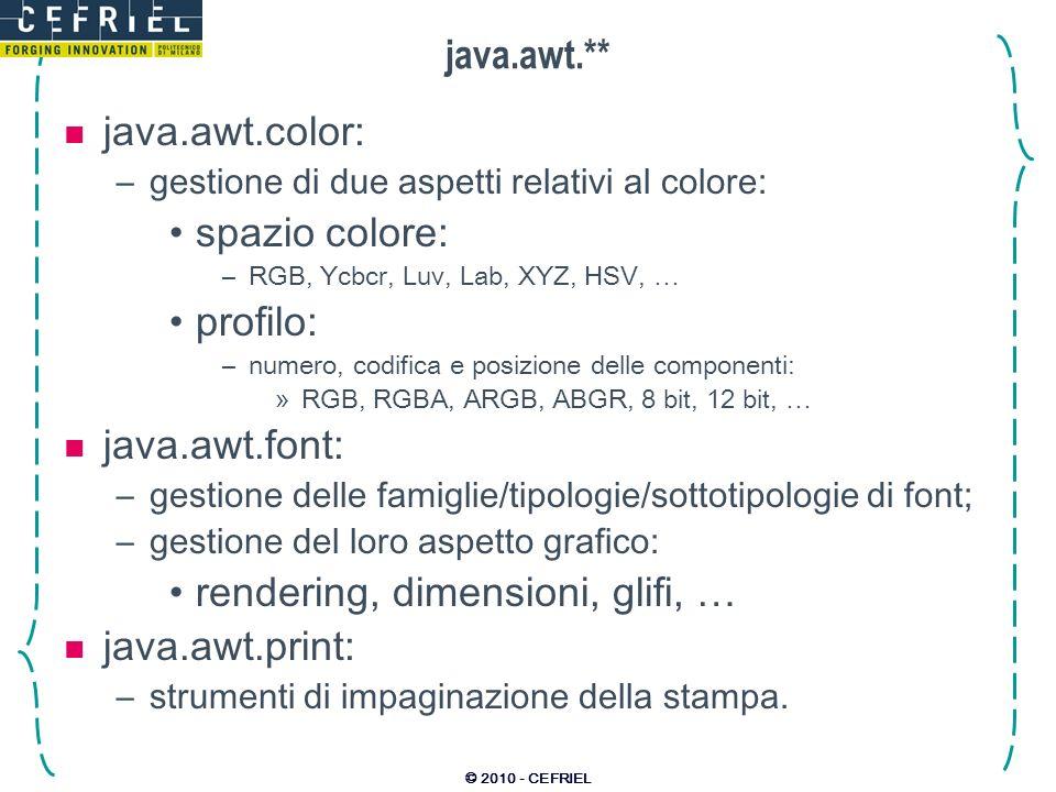 © 2010 - CEFRIEL java.awt.** java.awt.geom: –strumenti di geometria 2D: forme geometriche: –punti, linee, curve, archi, rettangoli, … trasformazioni: –similarità, affinità, … java.awt.image: –memorizzazione: strategie di buffering; formato dei dati (colormodel); –trasformazione: affine, … –filtering: lineare (convoluzione con kernel); generale (tramite ImageFilter); –inoltre: SampleModel, PixelGrabber, ImageProducer, ImageConsumer, ImageObserver, LookupTable, … *