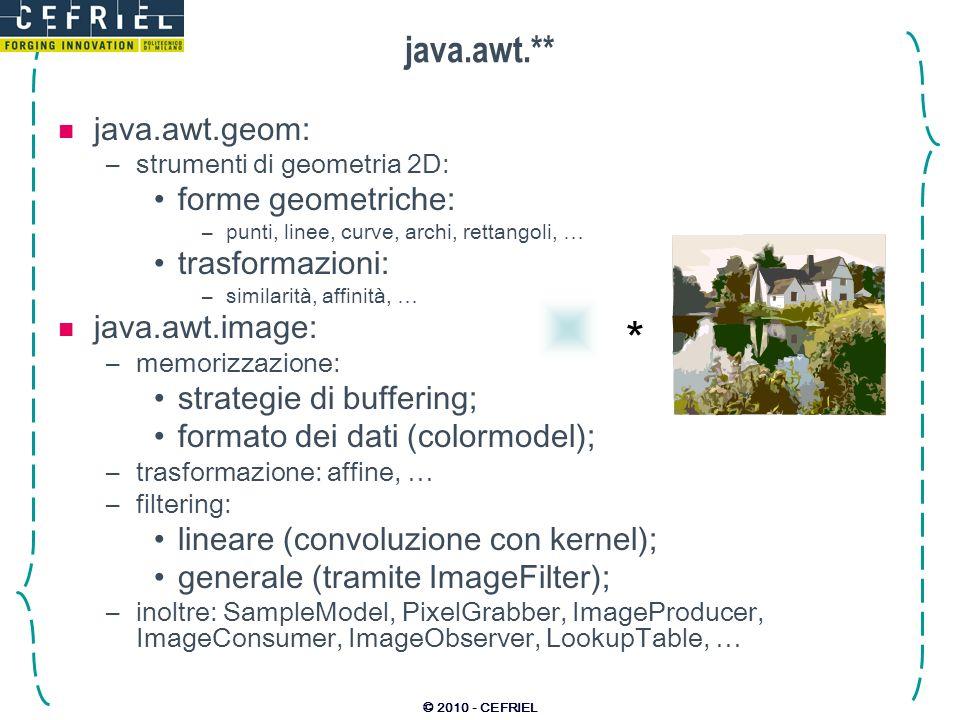 © 2010 - CEFRIEL java.awt.** java.awt.geom: –strumenti di geometria 2D: forme geometriche: –punti, linee, curve, archi, rettangoli, … trasformazioni: