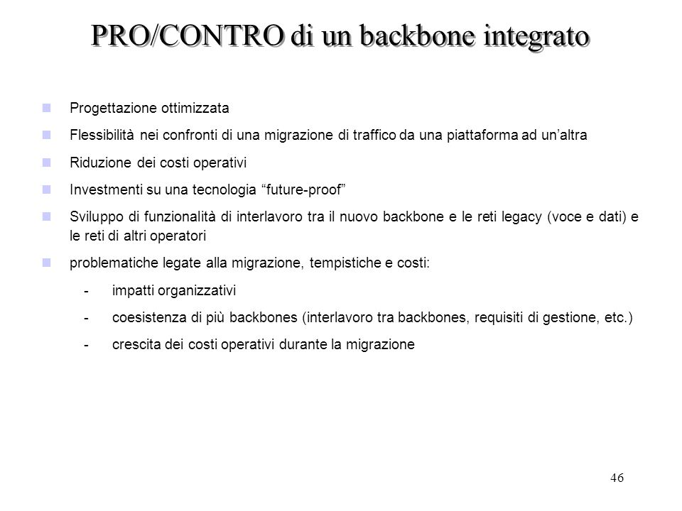 46 PRO/CONTRO di un backbone integrato nProgettazione ottimizzata nFlessibilità nei confronti di una migrazione di traffico da una piattaforma ad unal