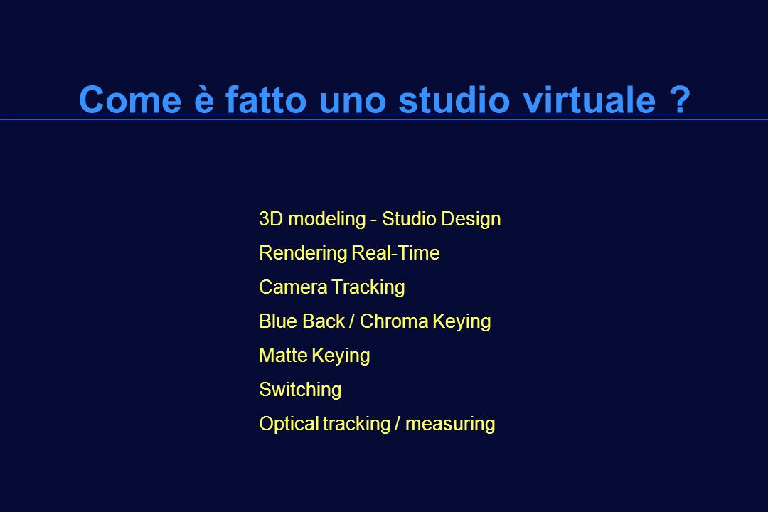 Come è fatto uno studio virtuale ? 3D modeling - Studio Design Rendering Real-Time Camera Tracking Blue Back / Chroma Keying Matte Keying Switching Op