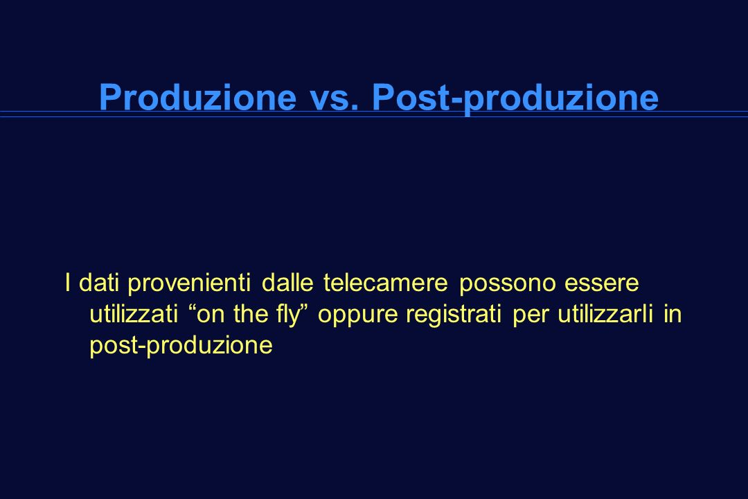 Produzione vs. Post-produzione I dati provenienti dalle telecamere possono essere utilizzati on the fly oppure registrati per utilizzarli in post-prod