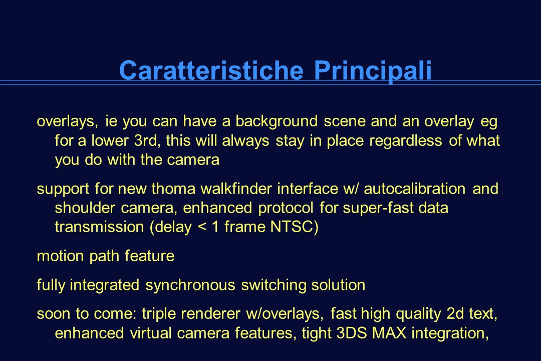 Caratteristiche Principali overlays, ie you can have a background scene and an overlay eg for a lower 3rd, this will always stay in place regardless of what you do with the camera support for new thoma walkfinder interface w/ autocalibration and shoulder camera, enhanced protocol for super-fast data transmission (delay < 1 frame NTSC) motion path feature fully integrated synchronous switching solution soon to come: triple renderer w/overlays, fast high quality 2d text, enhanced virtual camera features, tight 3DS MAX integration,