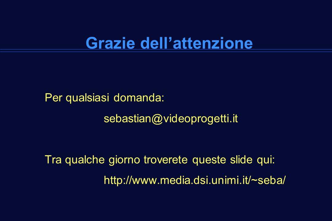 Grazie dellattenzione Per qualsiasi domanda: sebastian@videoprogetti.it Tra qualche giorno troverete queste slide qui: http://www.media.dsi.unimi.it/~seba/