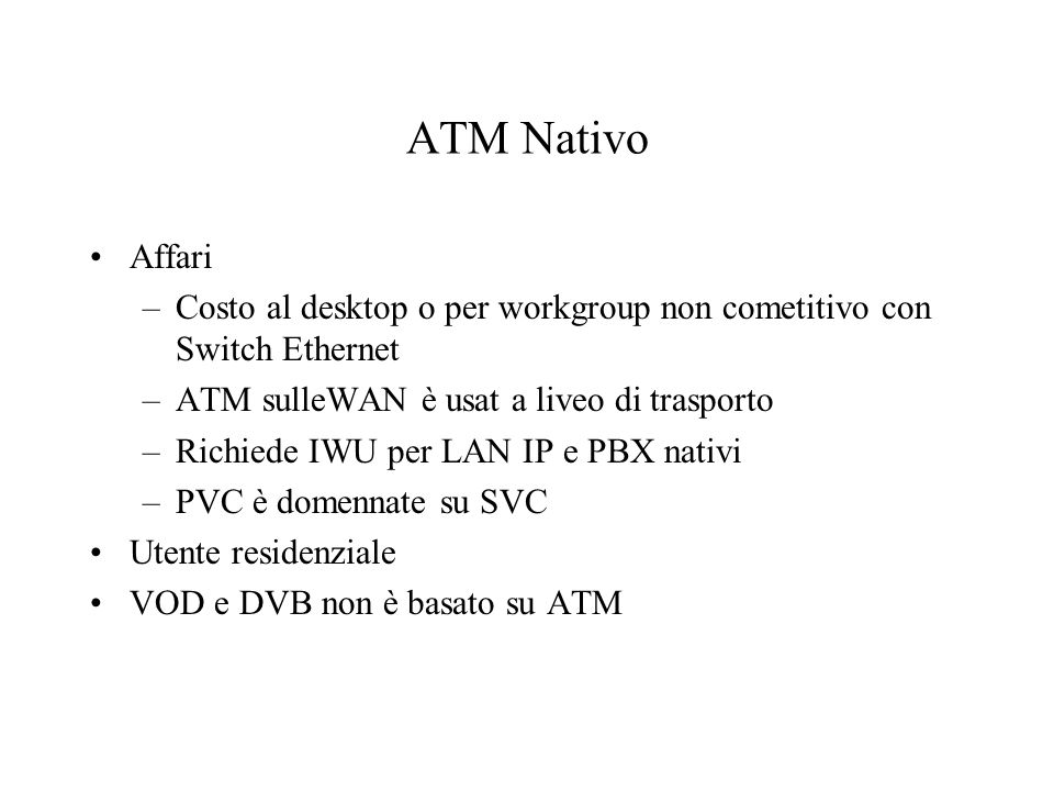 ATM Nativo Affari –Costo al desktop o per workgroup non cometitivo con Switch Ethernet –ATM sulleWAN è usat a liveo di trasporto –Richiede IWU per LAN IP e PBX nativi –PVC è domennate su SVC Utente residenziale VOD e DVB non è basato su ATM