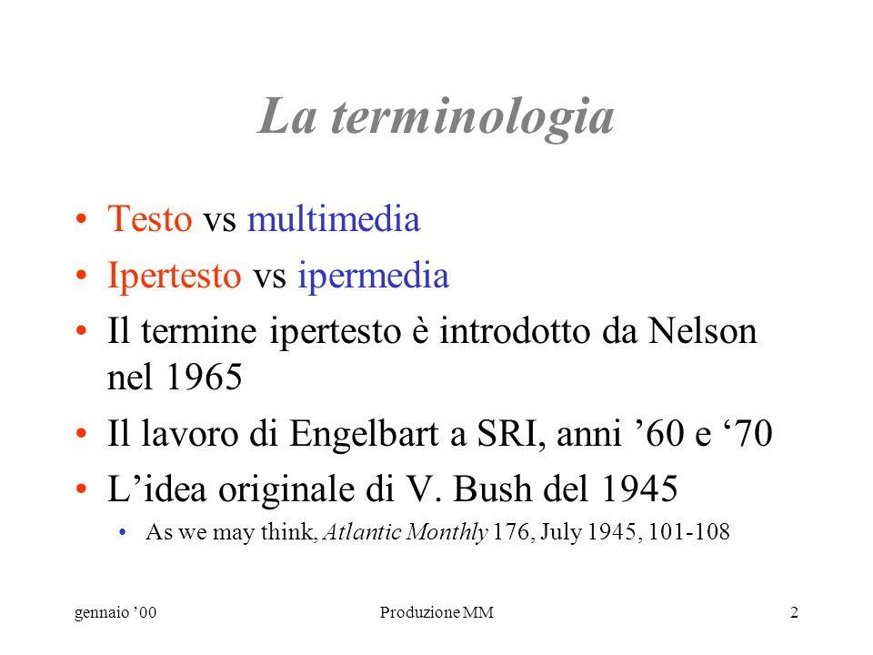 gennaio 00Produzione MM2 La terminologia Testo vs multimedia Ipertesto vs ipermedia Il termine ipertesto è introdotto da Nelson nel 1965 Il lavoro di Engelbart a SRI, anni 60 e 70 Lidea originale di V.