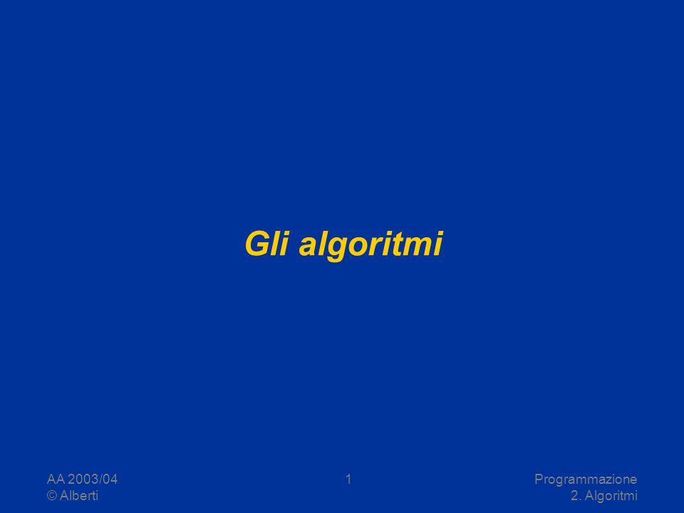 AA 2003/04 © Alberti Programmazione 2. Algoritmi 1 Gli algoritmi