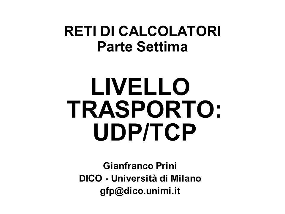 RETI DI CALCOLATORI Parte Settima LIVELLO TRASPORTO: UDP/TCP Gianfranco Prini DICO - Università di Milano gfp@dico.unimi.it