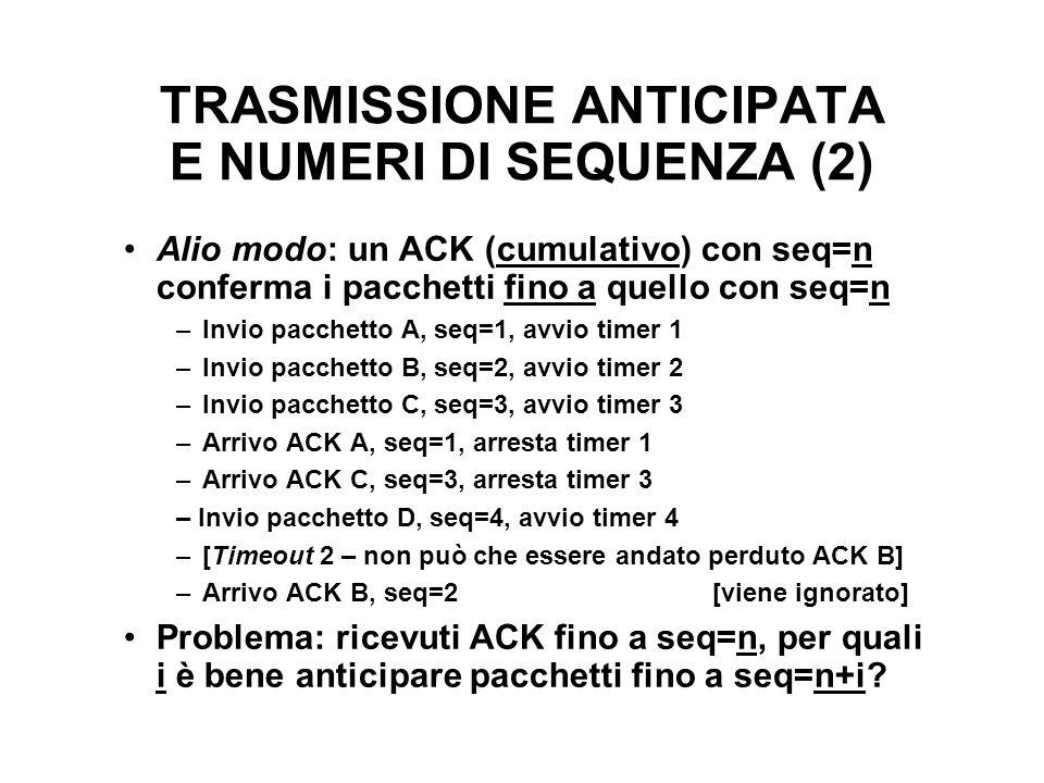 TRASMISSIONE ANTICIPATA E NUMERI DI SEQUENZA (2) Alio modo: un ACK (cumulativo) con seq=n conferma i pacchetti fino a quello con seq=n –Invio pacchett