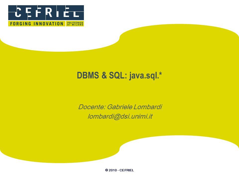 © 2010 - CEFRIEL Connettersi al DB tramite JDBC JDBC: –infrastruttura di astrazione dei dettagli di comunicazione con un DBMS (protocollo); –simile nello scopo a ODBC (by Microsoft); –database identificato da un JDBS path; –comunicatore nascosto in un java.sql.Driver… …da includere nel classpath; –driver automaticamente istanziato dal DriverManager.