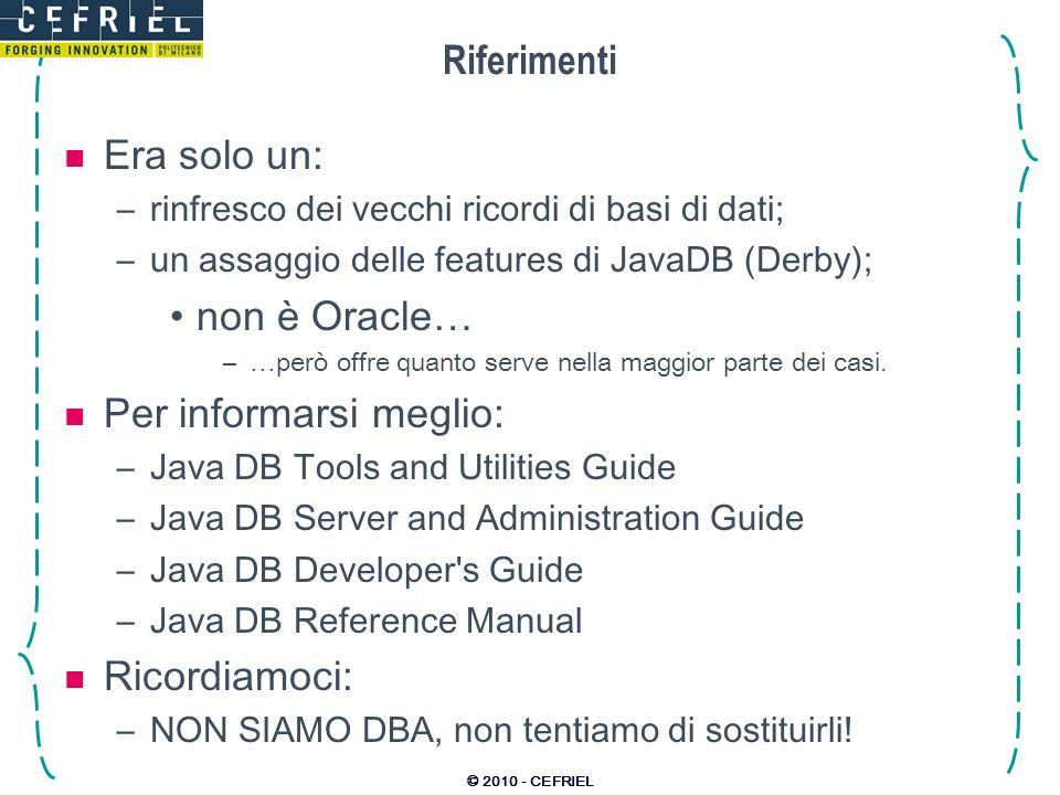 © 2010 - CEFRIEL Riferimenti Era solo un: –rinfresco dei vecchi ricordi di basi di dati; –un assaggio delle features di JavaDB (Derby); non è Oracle…