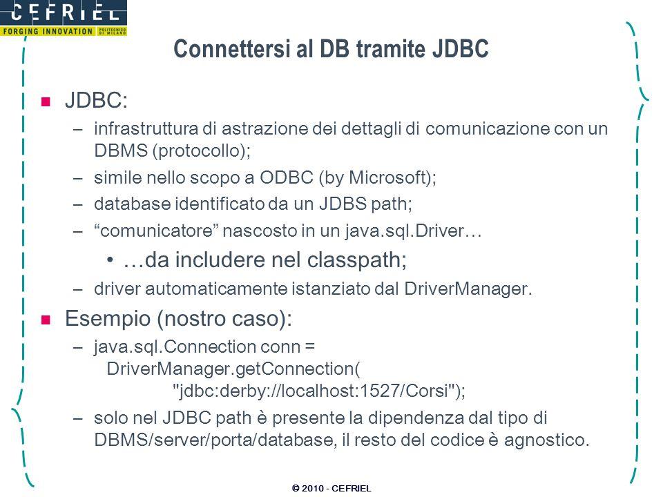© 2010 - CEFRIEL Connettersi al DB tramite JDBC JDBC: –infrastruttura di astrazione dei dettagli di comunicazione con un DBMS (protocollo); –simile ne