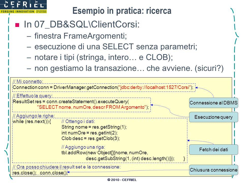 © 2010 - CEFRIEL Esempio in pratica: ricerca In 07_DB&SQL\ClientCorsi: –finestra FrameArgomenti; –esecuzione di una SELECT senza parametri; –notare i