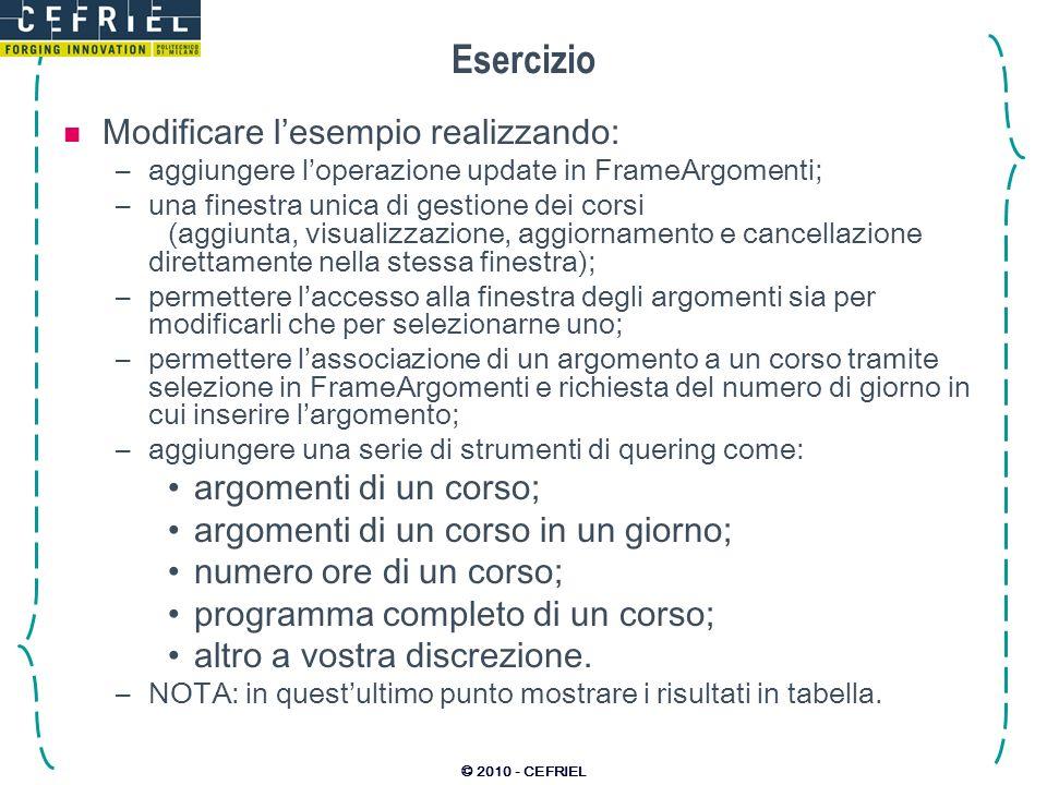 © 2010 - CEFRIEL Esercizio Modificare lesempio realizzando: –aggiungere loperazione update in FrameArgomenti; –una finestra unica di gestione dei cors