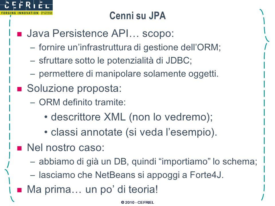 © 2010 - CEFRIEL Cenni su JPA Java Persistence API… scopo: –fornire uninfrastruttura di gestione dellORM; –sfruttare sotto le potenzialità di JDBC; –p