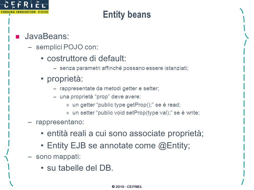 © 2010 - CEFRIEL Entity beans JavaBeans: –semplici POJO con: costruttore di default: –senza parametri affinché possano essere istanziati; proprietà: –