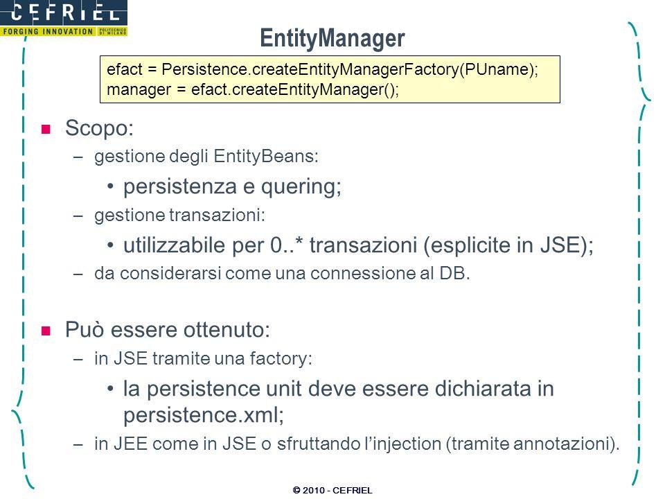 © 2010 - CEFRIEL EntityManager Scopo: –gestione degli EntityBeans: persistenza e quering; –gestione transazioni: utilizzabile per 0..* transazioni (es