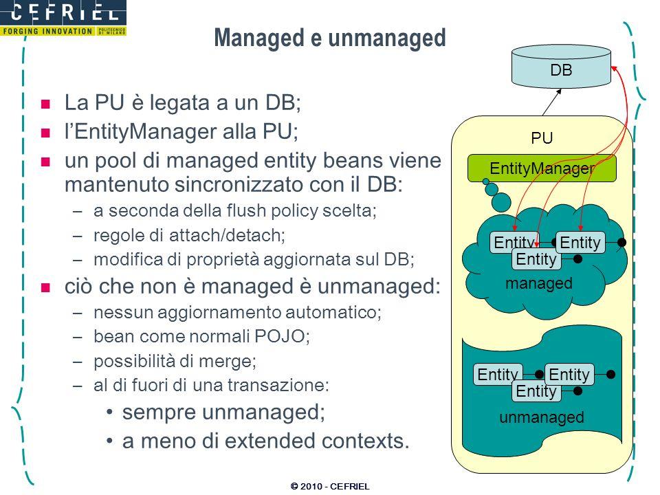 © 2010 - CEFRIEL Managed e unmanaged La PU è legata a un DB; lEntityManager alla PU; un pool di managed entity beans viene mantenuto sincronizzato con