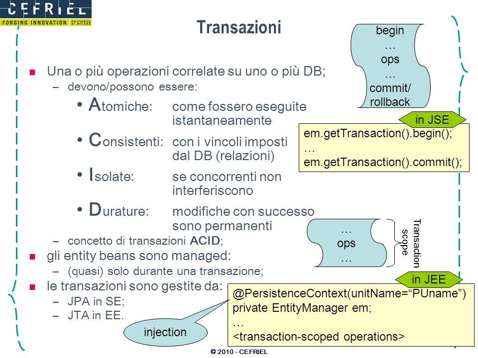 © 2010 - CEFRIEL Transazioni Una o più operazioni correlate su uno o più DB; –devono/possono essere: A tomiche:come fossero eseguite istantaneamente C