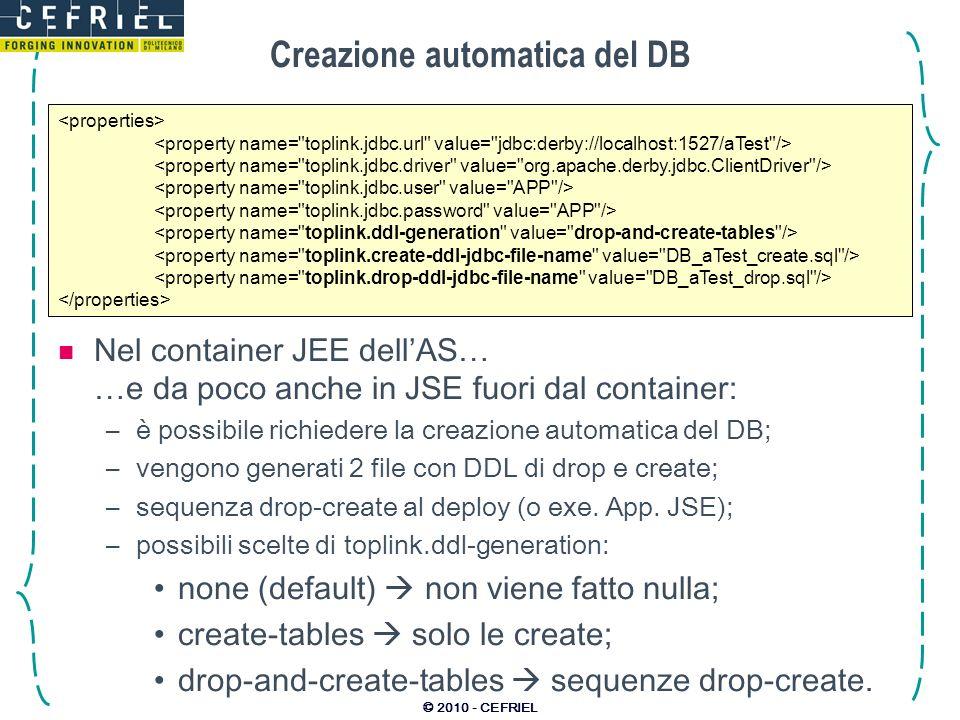 © 2010 - CEFRIEL Creazione automatica del DB Nel container JEE dellAS… …e da poco anche in JSE fuori dal container: –è possibile richiedere la creazio