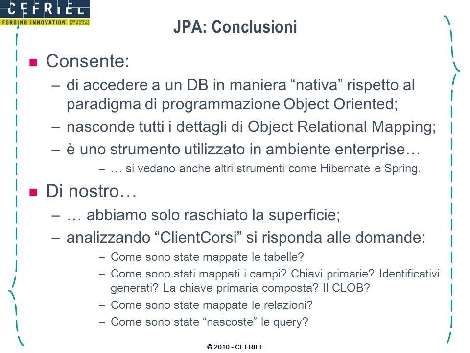 © 2010 - CEFRIEL JPA: Conclusioni Consente: –di accedere a un DB in maniera nativa rispetto al paradigma di programmazione Object Oriented; –nasconde