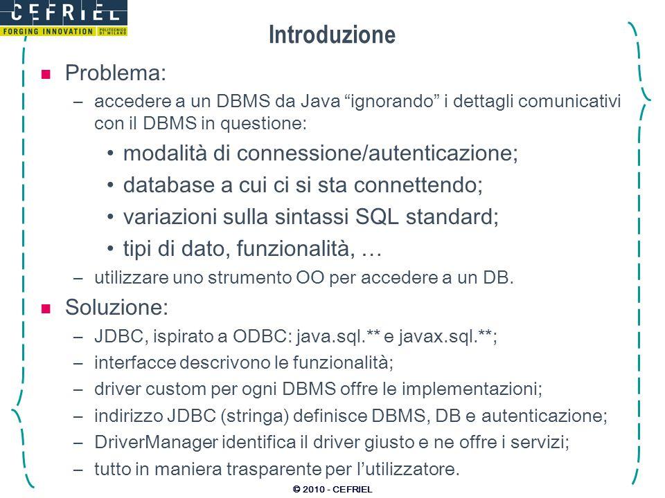 © 2010 - CEFRIEL Introduzione Problema: –accedere a un DBMS da Java ignorando i dettagli comunicativi con il DBMS in questione: modalità di connession