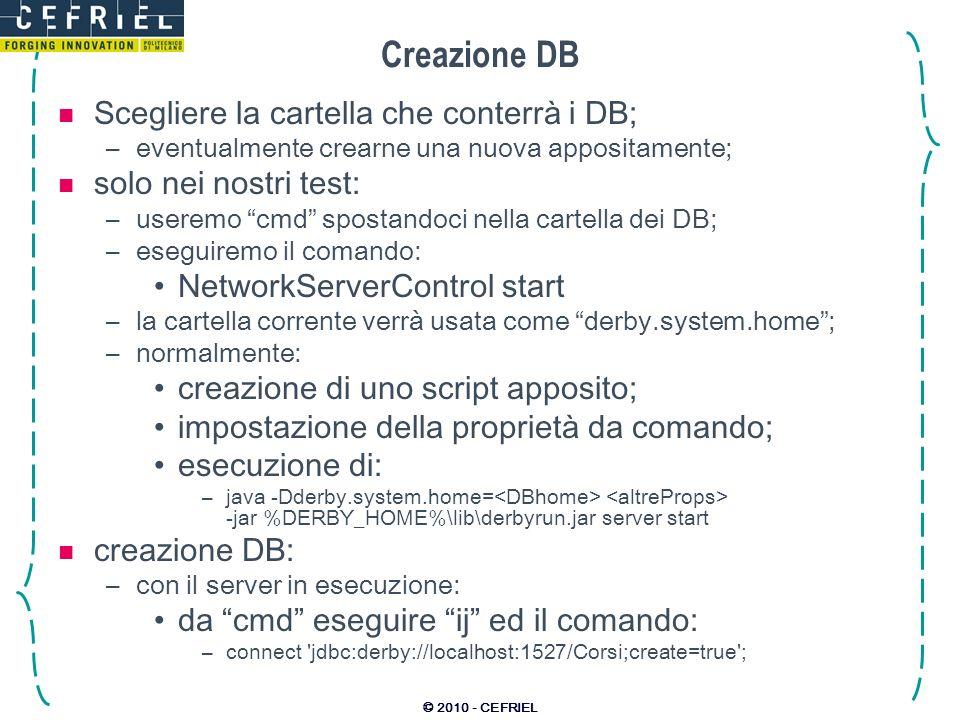 © 2010 - CEFRIEL Connessione e manipolazione del DB Connettersi: –Usando ij; –usando il comando: connect jdbc:derby://localhost:1527/Corsi ; Creare lo schema del DB: –utilizzando i comandi DDL: CREATE TABLE Argomento ( ID INTEGER NOT NULL GENERATED ALWAYS AS IDENTITY PRIMARY KEY, nomeVARCHAR(30) NOT NULL UNIQUE, descrCLOB, numOreINTEGER NOT NULL); –con un file contenente i comandi DDL e il comando: run nomefile; si leggano i sorgenti di: –corsiCreate.sql –corsiDrop.sql li si lanci su un database di esempio; si provi a manipolare ed ispezionare il DB.