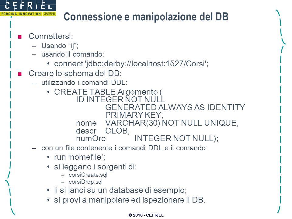 © 2010 - CEFRIEL Connessione e manipolazione del DB Connettersi: –Usando ij; –usando il comando: connect 'jdbc:derby://localhost:1527/Corsi'; Creare l