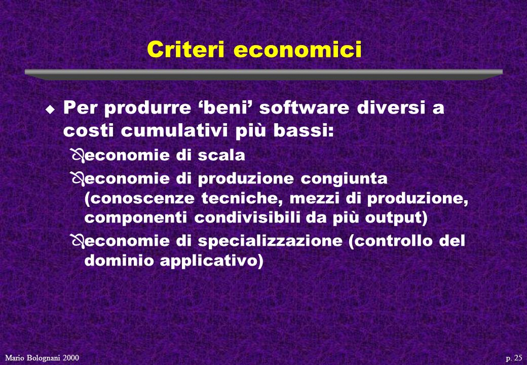 p. 25Mario Bolognani 2000 Criteri economici u Per produrre beni software diversi a costi cumulativi più bassi: Ôeconomie di scala Ôeconomie di produzi