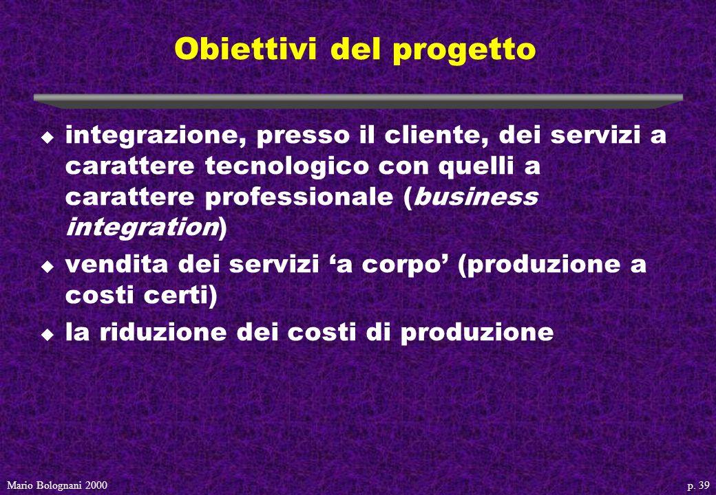 p. 39Mario Bolognani 2000 Obiettivi del progetto u integrazione, presso il cliente, dei servizi a carattere tecnologico con quelli a carattere profess