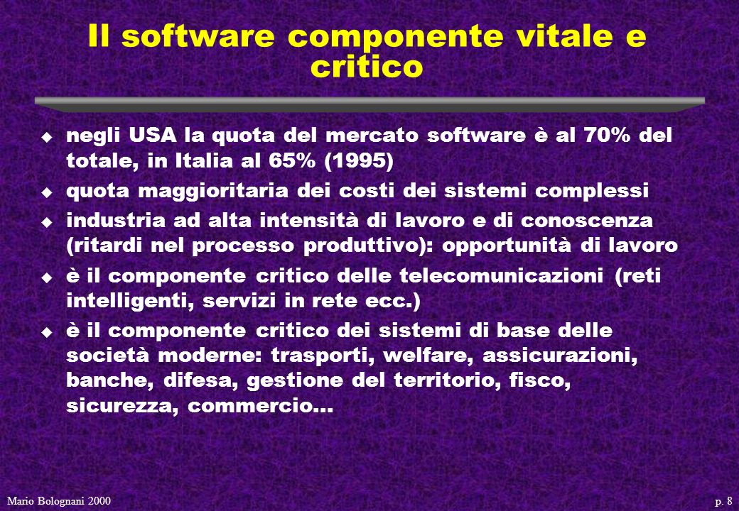 p. 8Mario Bolognani 2000 Il software componente vitale e critico u negli USA la quota del mercato software è al 70% del totale, in Italia al 65% (1995