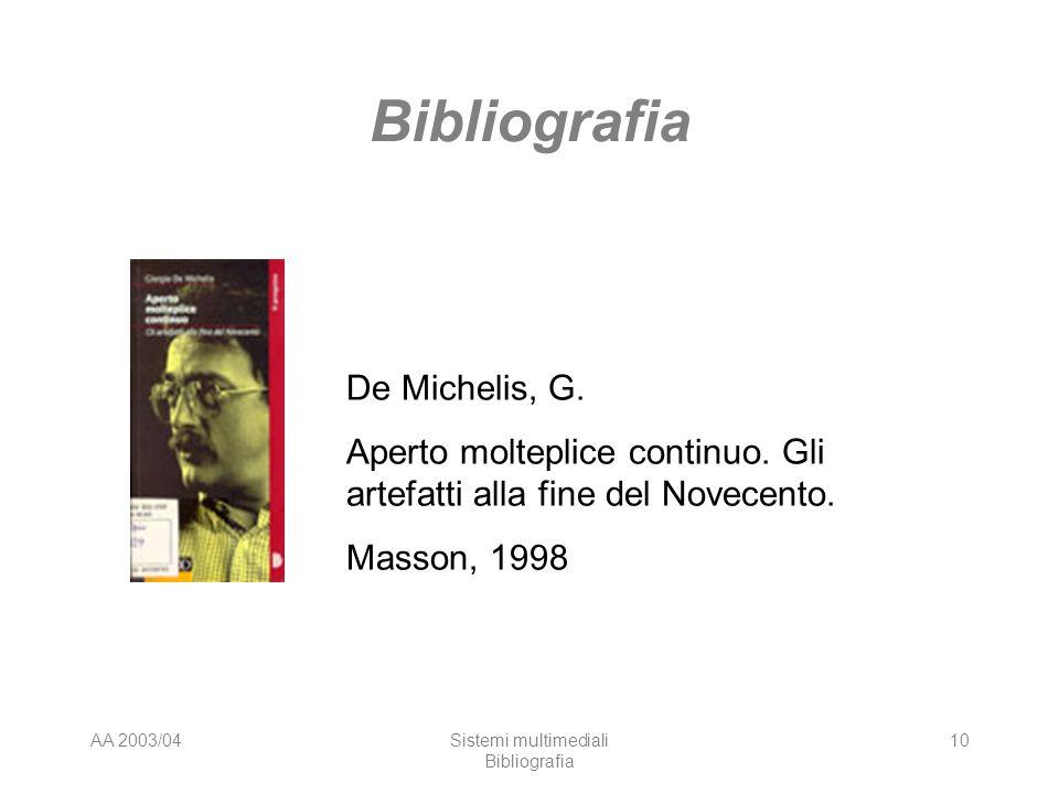 AA 2003/04Sistemi multimediali Bibliografia 10 Bibliografia De Michelis, G. Aperto molteplice continuo. Gli artefatti alla fine del Novecento. Masson,