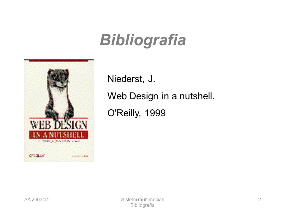 AA 2003/04Sistemi multimediali Bibliografia 2 Niederst, J. Web Design in a nutshell. O'Reilly, 1999