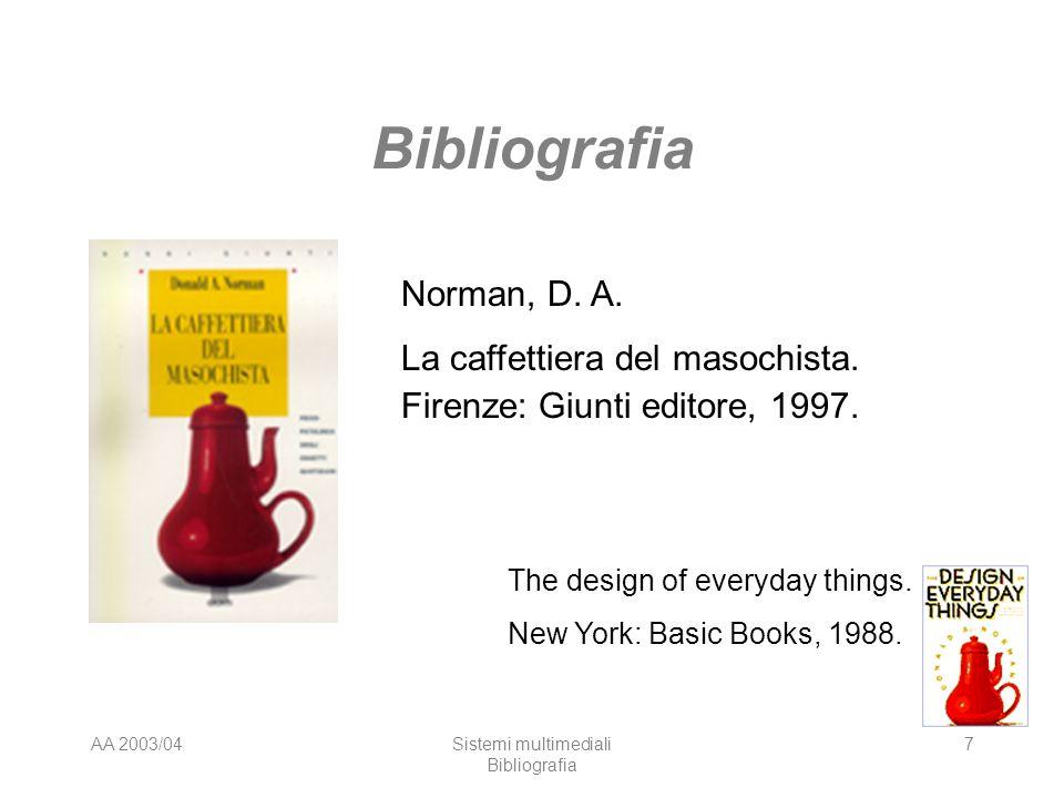 AA 2003/04Sistemi multimediali Bibliografia 7 Norman, D. A. La caffettiera del masochista. Firenze: Giunti editore, 1997. The design of everyday thing
