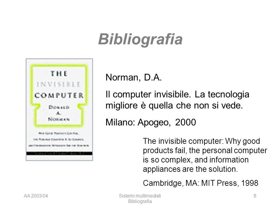 AA 2003/04Sistemi multimediali Bibliografia 8 Norman, D.A. Il computer invisibile. La tecnologia migliore è quella che non si vede. Milano: Apogeo, 20