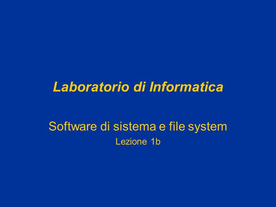 Laboratorio di Informatica Software di sistema e file system Lezione 1b