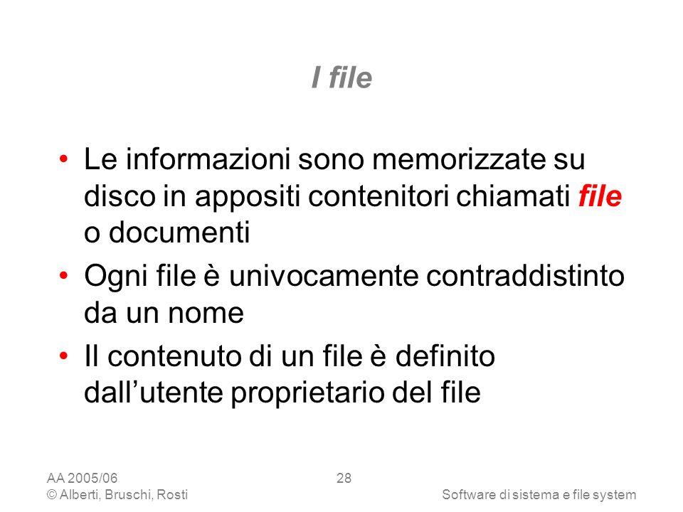 AA 2005/06 © Alberti, Bruschi, RostiSoftware di sistema e file system 28 I file Le informazioni sono memorizzate su disco in appositi contenitori chia