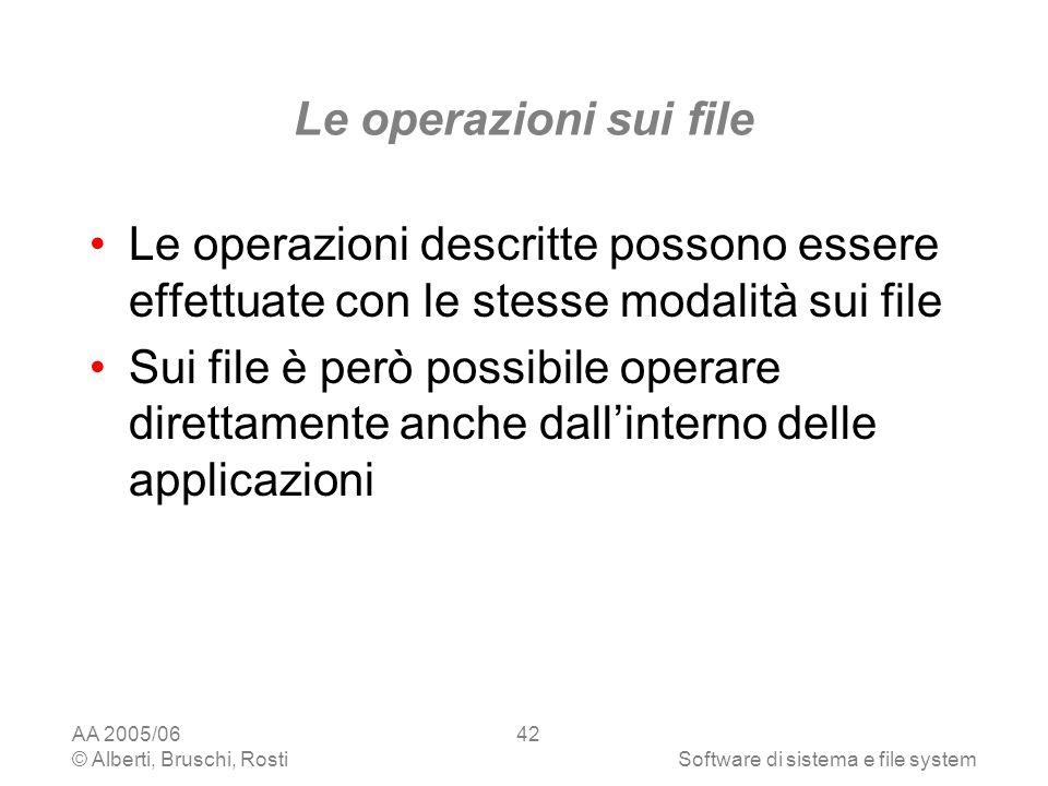 AA 2005/06 © Alberti, Bruschi, RostiSoftware di sistema e file system 42 Le operazioni sui file Le operazioni descritte possono essere effettuate con