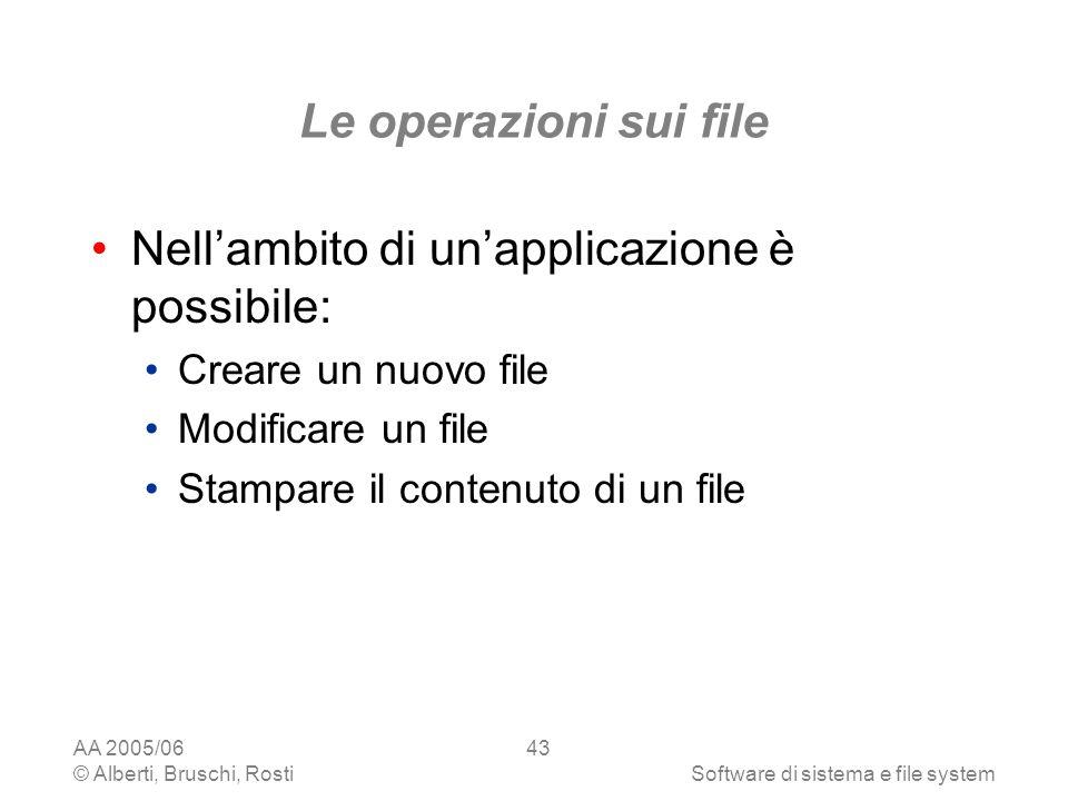 AA 2005/06 © Alberti, Bruschi, RostiSoftware di sistema e file system 43 Le operazioni sui file Nellambito di unapplicazione è possibile: Creare un nu