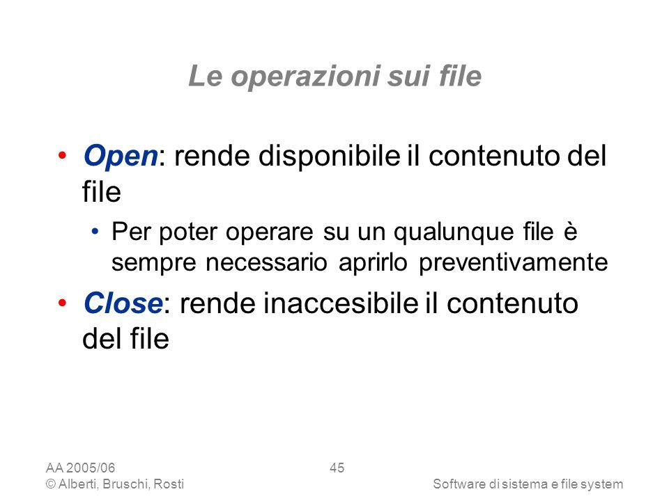 AA 2005/06 © Alberti, Bruschi, RostiSoftware di sistema e file system 45 Le operazioni sui file Open: rende disponibile il contenuto del file Per pote
