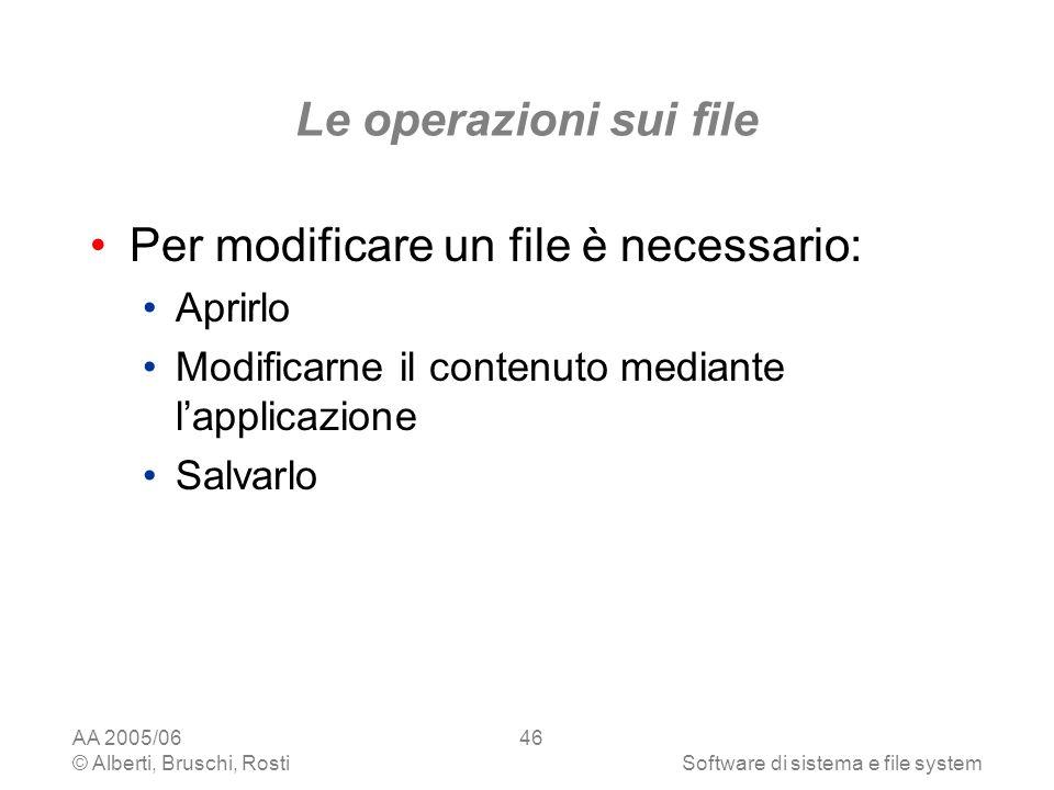 AA 2005/06 © Alberti, Bruschi, RostiSoftware di sistema e file system 46 Le operazioni sui file Per modificare un file è necessario: Aprirlo Modificar